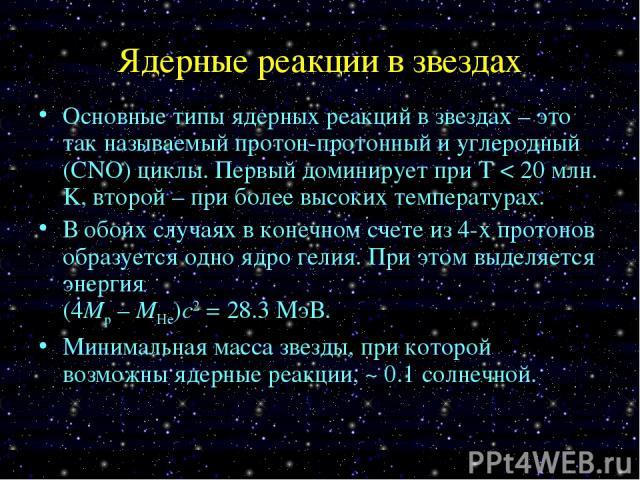 Ядерные реакции в звездах Основные типы ядерных реакций в звездах – это так называемый протон-протонный и углеродный (CNO) циклы. Первый доминирует при T < 20 млн. K, второй – при более высоких температурах. В обоих случаях в конечном счете из 4-х п…
