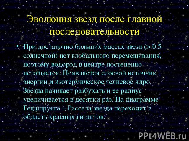 Эволюция звезд после главной последовательности При достаточно больших массах звезд (> 0.5 солнечной) нет глобального перемешивания, поэтому водород в центре постепенно истощается. Появляется слоевой источник энергии и изотермическое гелиевое ядро. …