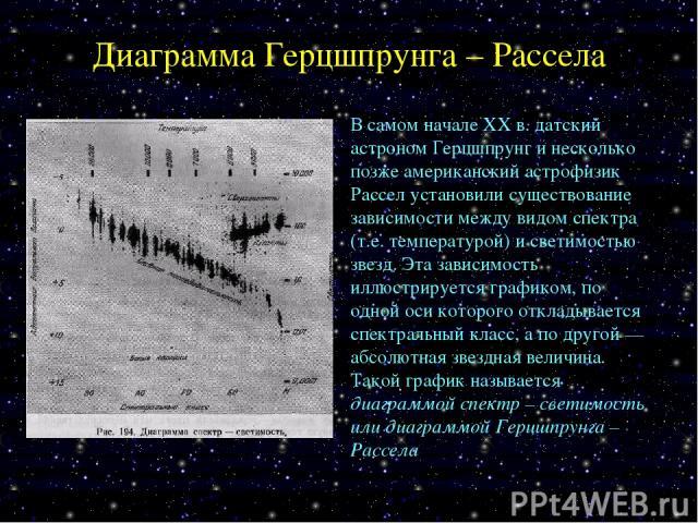Диаграмма Герцшпрунга – Рассела В самом начале XX в. датский астроном Герцшпрунг и несколько позже американский астрофизик Рассел установили существование зависимости между видом спектра (т.е. температурой) и светимостью звезд. Эта зависимость иллюс…