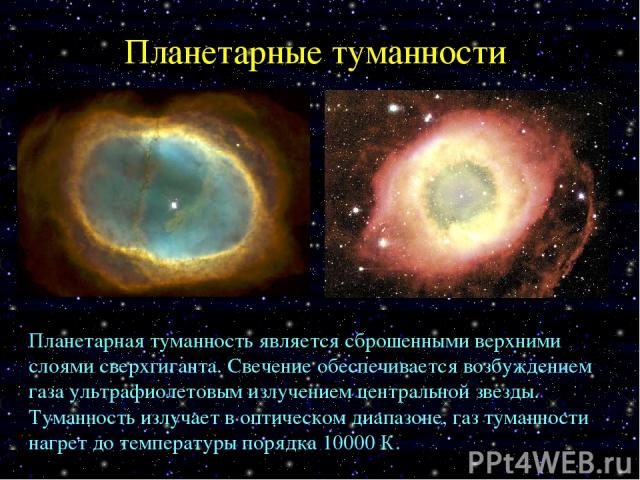 Планетарные туманности Планетарная туманность является сброшенными верхними слоями сверхгиганта. Свечение обеспечивается возбуждением газа ультрафиолетовым излучением центральной звезды. Туманность излучает в оптическом диапазоне, газ туманности наг…