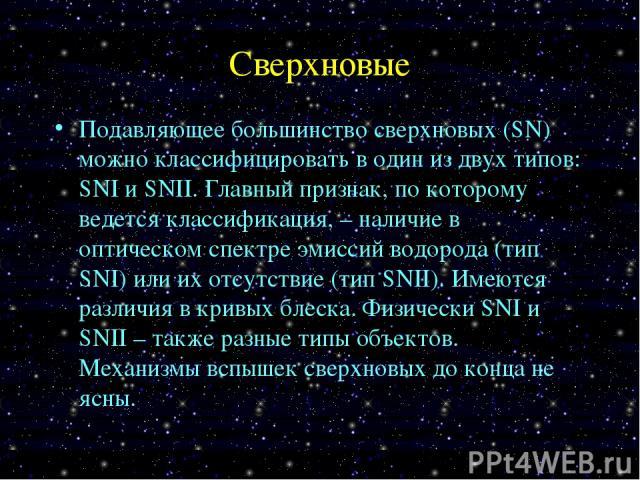 Сверхновые Подавляющее большинство сверхновых (SN) можно классифицировать в один из двух типов: SNI и SNII. Главный признак, по которому ведется классификация, – наличие в оптическом спектре эмиссий водорода (тип SNI) или их отсутствие (тип SNII). И…