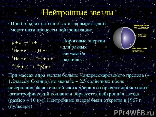 Нейтронные звезды При больших плотностях из-за вырождения могут идти процессы нейтронизации: Пороговые энергии для разных элементов различны. При массах ядра звезды больше Чандрасекаровского предела (~ 1.2 массы Солнца), но меньше ~ 2.5 солнечных по…