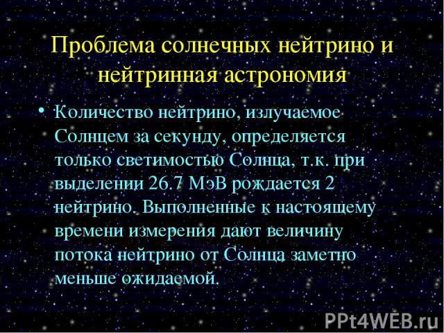 Проблема солнечных нейтрино и нейтринная астрономия Количество нейтрино, излучаемое Солнцем за секунду, определяется только светимостью Солнца, т.к. при выделении 26.7 МэВ рождается 2 нейтрино. Выполненные к настоящему времени измерения дают величин…