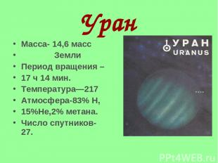 Уран Масса- 14,6 масс Земли Период вращения – 17 ч 14 мин. Температура—217 Атмос