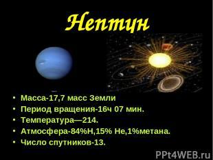 Нептун Масса-17,7 масс Земли Период вращения-16ч 07 мин. Температура—214. Атмосф