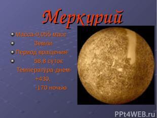 Меркурий Масса-0,055 масс Земли Период вращения- 58,8 суток Температура-днем- +4