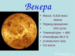 Венера Масса -0,816 масс Земли Период вращения- 243 суток Температура- + 480 Атм
