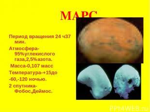 МАРС Период вращения 24 ч37 мин. Атмосфера-95%углекислого газа,2,5%азота. Масса-