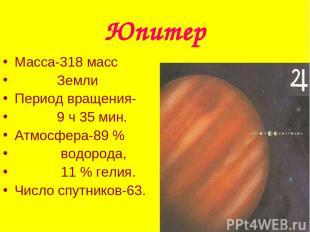 Юпитер Масса-318 масс Земли Период вращения- 9 ч 35 мин. Атмосфера-89 % водорода