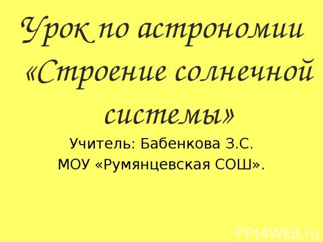Урок по астрономии «Строение солнечной системы» Учитель: Бабенкова З.С. МОУ «Румянцевская СОШ».