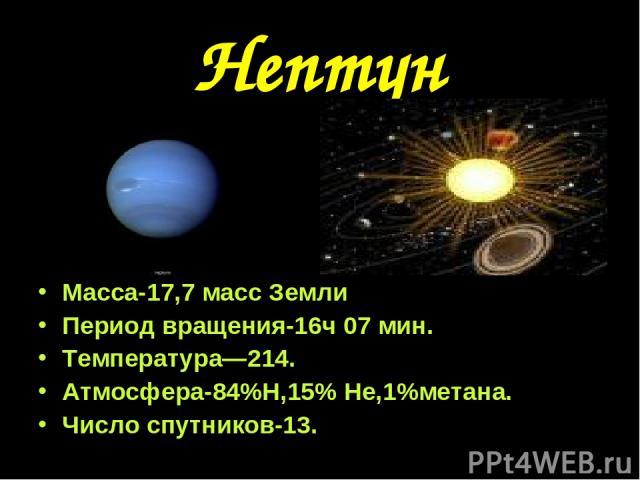Нептун Масса-17,7 масс Земли Период вращения-16ч 07 мин. Температура—214. Атмосфера-84%Н,15% Не,1%метана. Число спутников-13.
