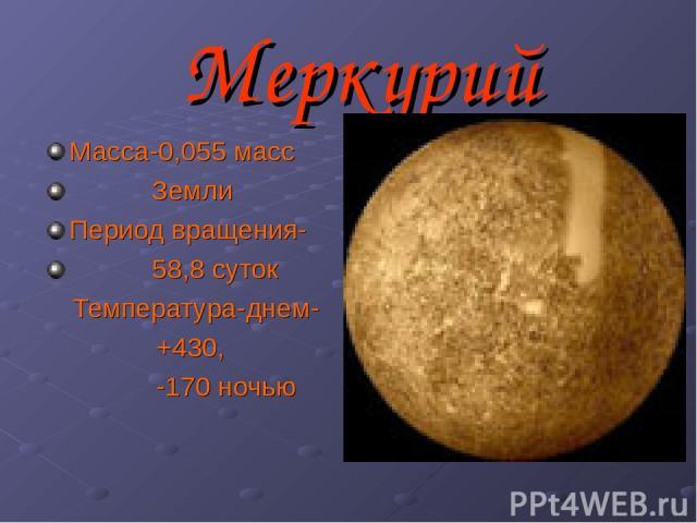 Меркурий Масса-0,055 масс Земли Период вращения- 58,8 суток Температура-днем- +430, -170 ночью