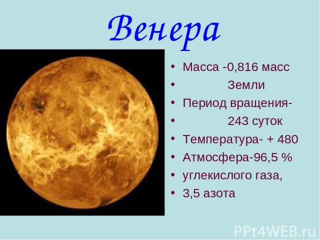 Венера Масса -0,816 масс Земли Период вращения- 243 суток Температура- + 480 Атмосфера-96,5 % углекислого газа, 3,5 азота
