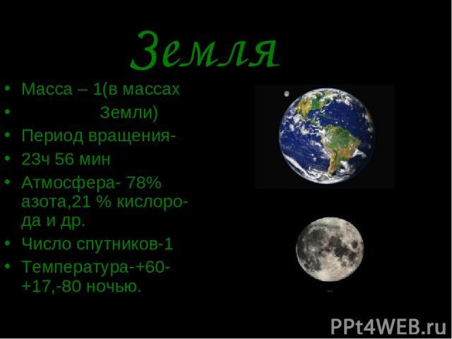 Земля Масса – 1(в массах Земли) Период вращения- 23ч 56 мин Атмосфера- 78% азота,21 % кислоро-да и др. Число спутников-1 Температура-+60-+17,-80 ночью.