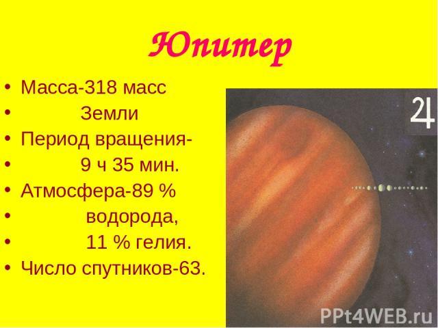 Юпитер Масса-318 масс Земли Период вращения- 9 ч 35 мин. Атмосфера-89 % водорода, 11 % гелия. Число спутников-63.