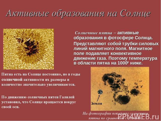 Активные образования на Солнце Солнечные пятна – активные образования в фотосфере Солнца. Представляют собой трубки силовых линий магнитного поля. Магнитное поле подавляет конвективное движение газа. Поэтому температура в области пятна на 10000 ниже…