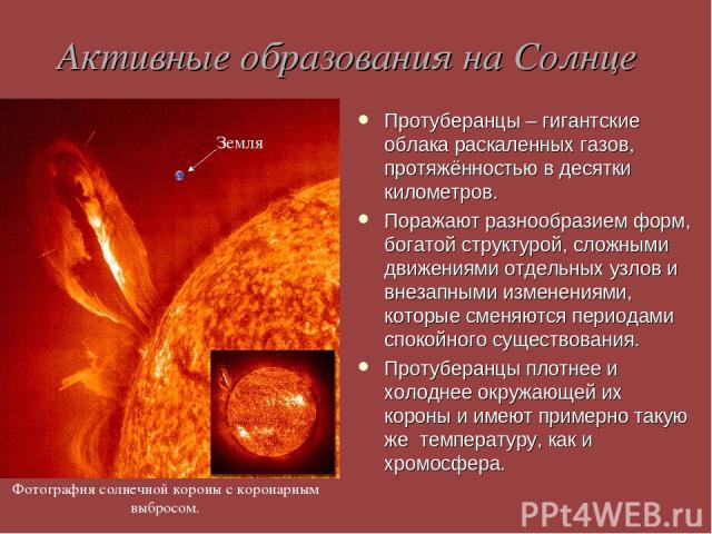 Активные образования на Солнце Протуберанцы – гигантские облака раскаленных газов, протяжённостью в десятки километров. Поражают разнообразием форм, богатой структурой, сложными движениями отдельных узлов и внезапными изменениями, которые сменяются …