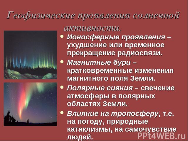 Геофизические проявления солнечной активности. Ионосферные проявления – ухудшение или временное прекращение радиосвязи. Магнитные бури – кратковременные изменения магнитного поля Земли. Полярные сияния – свечение атмосферы в полярных областях Земли.…