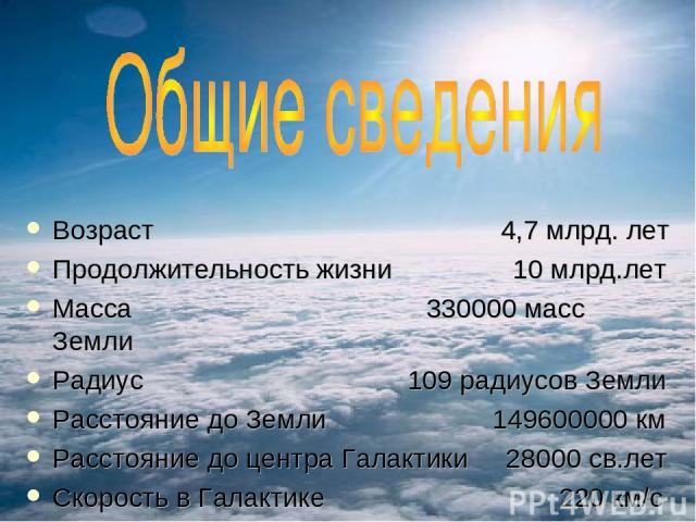 Возраст 4,7 млрд. лет Продолжительность жизни 10 млрд.лет Масса 330000 масс Земли Радиус 109 радиусов Земли Расстояние до Земли 149600000 км Расстояние до центра Галактики 28000 св.лет Скорость в Галактике 220 км/с