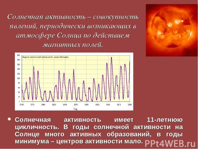 Солнечная активность – совокупность явлений, периодически возникающих в атмосфере Солнца по действием магнитных полей. Солнечная активность имеет 11-летнюю цикличность. В годы солнечной активности на Солнце много активных образований, в годы минимум…