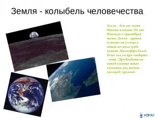 Земля - колыбель человечества Земля - для нас самая важная планета. На ней возни