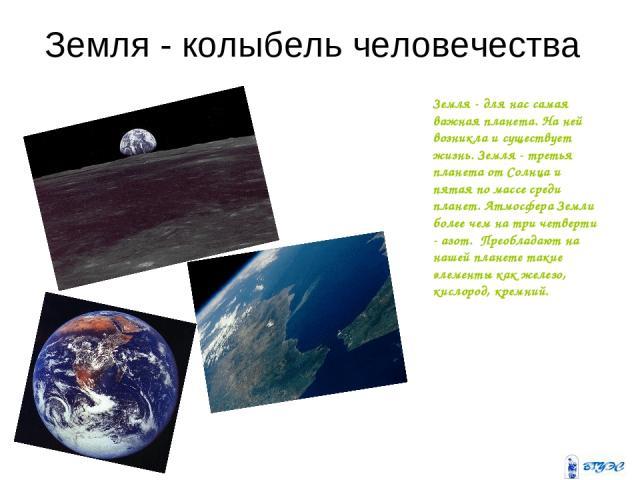 Земля - колыбель человечества Земля - для нас самая важная планета. На ней возникла и существует жизнь. Земля - третья планета от Солнца и пятая по массе среди планет. Атмосфера Земли более чем на три четверти - азот. Преобладают на нашей планете т…