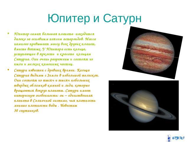 Юпитер и Сатурн Юпитер-самая большая планета -находится далеко за основным поясом астероидов. Масса намного превышает массу всех других планет, вместе взятых. У Юпитера есть кольца, уступающие в яркости и красоте кольцам Сатурна. Они очень разреже…