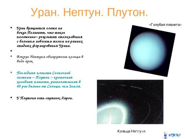 Уран. Нептун. Плутон. Уран вращается «лежа на боку».Полагают, что такое положение– результат столкновения с большим небесным телом на ранних стадиях формирования Урана. Вокруг Нептуна обнаружены кольца в виде арок Последняя планета Солнечной системы…