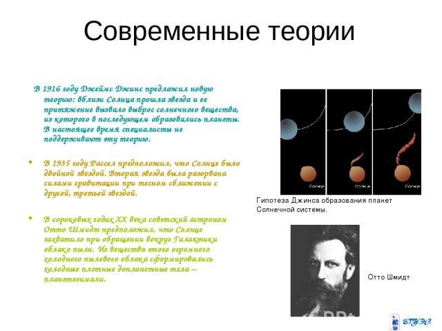 Современные теории В 1916году Джеймс Джинс предложил новую теорию: вблизи Солнца прошла звезда и ее притяжение вызвало выброс солнечного вещества, из которого в последующем образовались планеты. В настоящее время специалисты не поддерживают эту тео…
