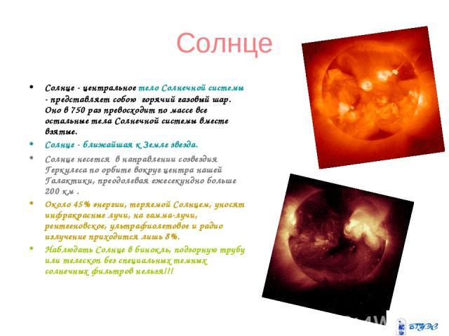 Солнце Солнце - центральное тело Солнечной системы - представляет собою горячий газовый шар. Оно в 750 раз превосходит по массе все остальные тела Солнечной системы вместе взятые. Солнце - ближайшая к Земле звезда. Солнце несется в направлении соз…