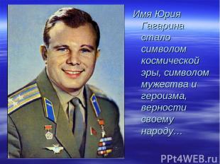 Имя Юрия Гагарина стало символом космической эры, символом мужества и героизма,