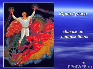 Юрий Гуляев «Каким он парнем был»