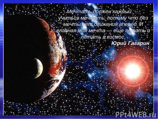 Мечтать должен каждый. … учиться мечтать, потому что без мечты нет движения вперед. И главная моя мечта— еще летать и летать в космос. Юрий Гагарин