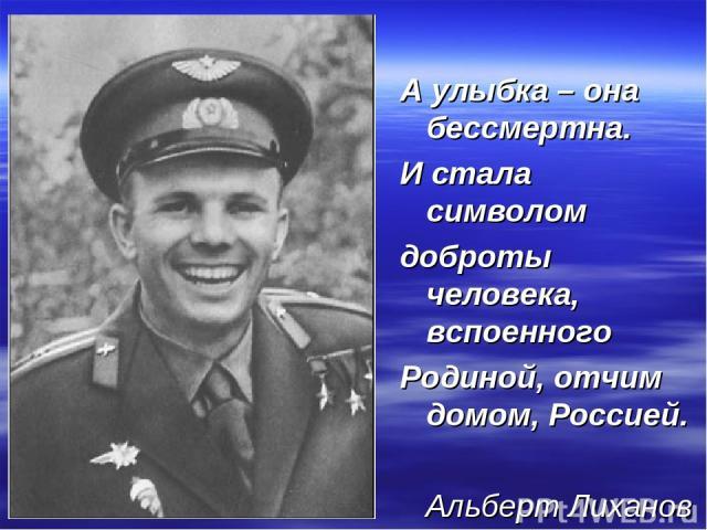 А улыбка – она бессмертна. И стала символом доброты человека, вспоенного Родиной, отчим домом, Россией. Альберт Лиханов