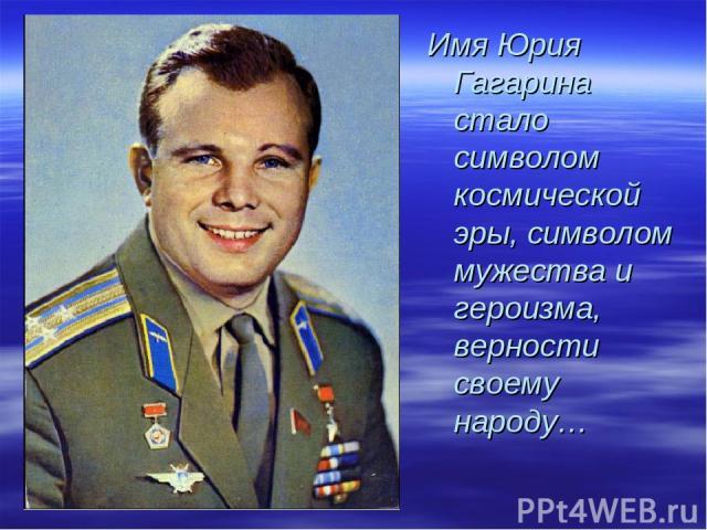 Имя Юрия Гагарина стало символом космической эры, символом мужества и героизма, верности своему народу…