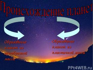 Образование планет из газообразной массы Образование планет из пластичной массы