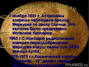 7 ноября 1631 г. Астрономы впервые наблюдали проход Меркурия по диску Солнца. Эт