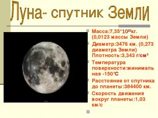 Macca:7,35*1022кг. (0,0123 массы Земли) Диаметр:3476 км. (0,273 диаметра Земли)