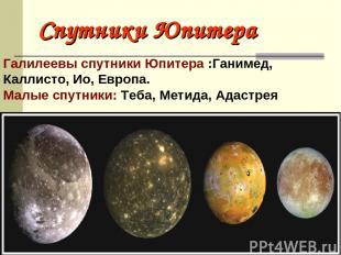 Спутники Юпитера Галилеевы спутники Юпитера :Ганимед, Каллисто, Ио, Европа. Малы
