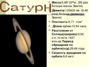 Macca:5,68*1026кг. (95 раз больше массы Земли) Диаметр:120420 км. (9,46 раза бол