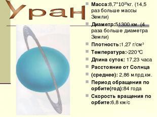 Macca:8,7*1025кг. (14,5 раз больше массы Земли) Диаметр:51300 км. (4 раза больше