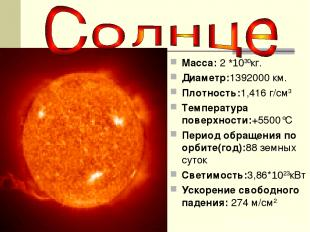 Macca: 2 *1030кг. Диаметр:1392000 км. Плотность:1,416 г/см3 Температура поверхно