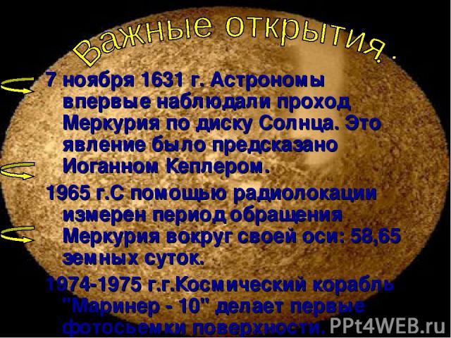 7 ноября 1631 г. Астрономы впервые наблюдали проход Меркурия по диску Солнца. Это явление было предсказано Иоганном Кеплером. 1965 г.С помощью радиолокации измерен период обращения Меркурия вокруг своей оси: 58,65 земных суток. 1974-1975 г.г.Космиче…