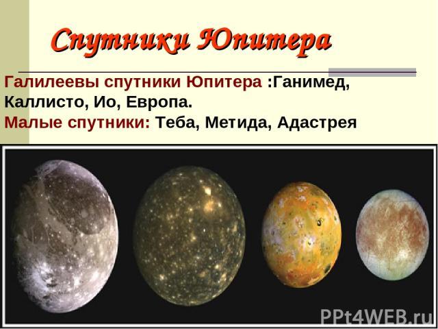 Спутники Юпитера Галилеевы спутники Юпитера :Ганимед, Каллисто, Ио, Европа. Малые спутники: Теба, Метида, Адастрея