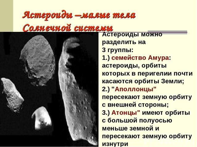 Астероиды –малые тела Солнечной системы Астероиды можно разделить на 3 группы: 1.) семейство Амура: астероиды, орбиты которых в перигелии почти касаются орбиты Земли; 2.)