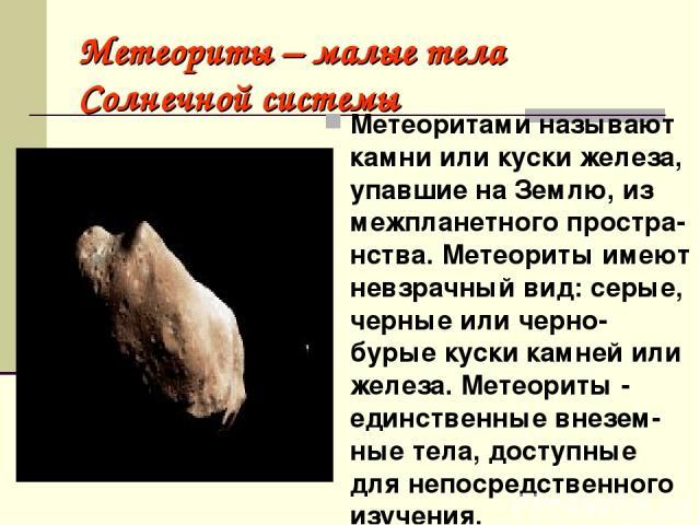 Метеориты – малые тела Солнечной системы Метеоритами называют камни или куски железа, упавшие на Землю, из межпланетного простра-нства. Метеориты имеют невзрачный вид: серые, черные или черно-бурые куски камней или железа. Метеориты - единственные в…