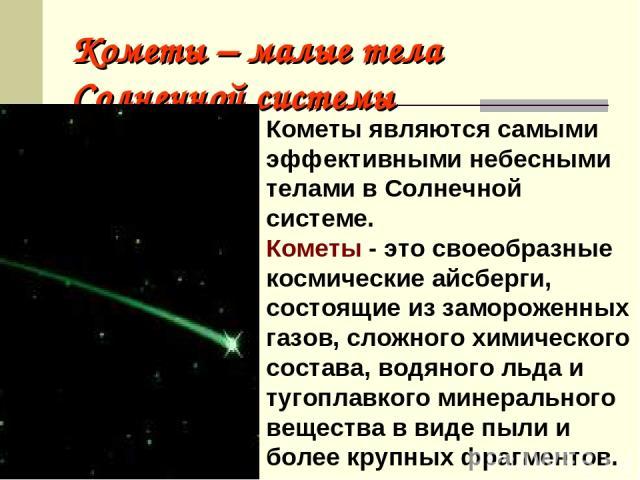 Кометы – малые тела Солнечной системы Кометы являются самыми эффективными небесными телами в Солнечной системе. Кометы - это своеобразные космические айсберги, состоящие из замороженных газов, сложного химического состава, водяного льда и тугоплавко…