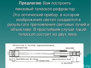 Предлагаю Вам построить линзовый телескоп-рефрактор. Это оптический прибор, в ко
