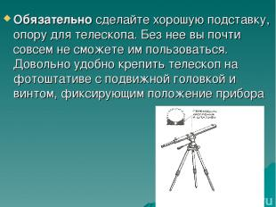 Обязательно сделайте хорошую подставку, опору для телескопа. Без нее вы почти со