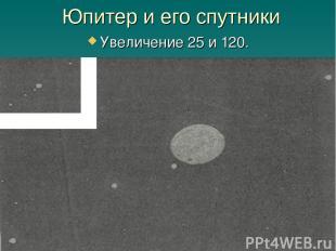 Юпитер и его спутники Увеличение 25 и 120.